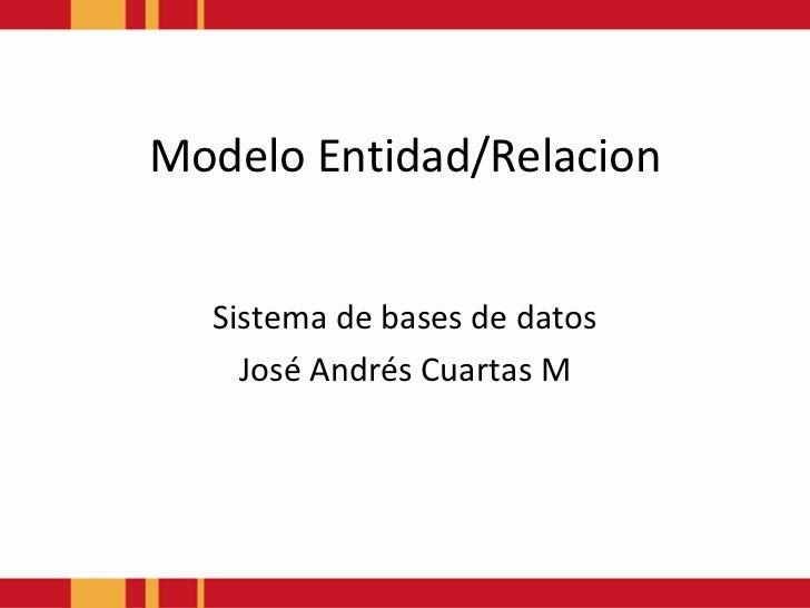 ModeloEntidad/Relacion<br />Sistema de bases de datos<br />José Andrés Cuartas M<br />