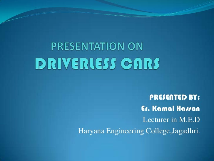 PRESENTATION ONDRIVERLESS CARS<br />PRESENTED BY:<br />Er. Kamal Hassan<br />Lecturer in M.E.D <br />Haryana Engineering C...