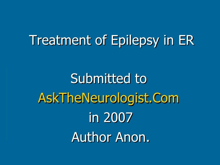 Treatment of Epilepsy in ER Submitted to  AskTheNeurologist.Com   in 2007 Author Anon.