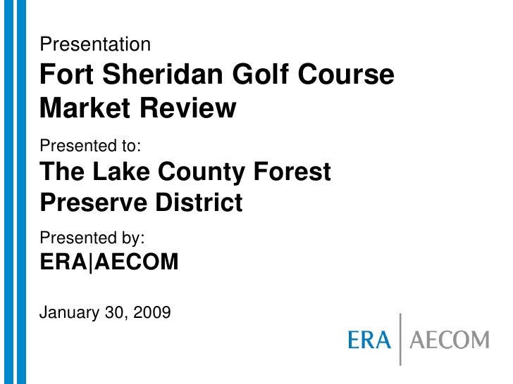 Presentation Fort Sheridan Golf Course Market Review Presented to: The Lake County Forest Preserve District Presented by: ...