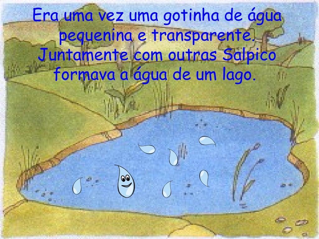 Era uma vez uma gotinha de água pequenina e transparente. Juntamente com outras Salpico formava a água de um lago.