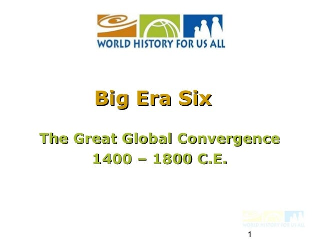 Big Era SixThe Great Global Convergence      1400 – 1800 C.E.                        1