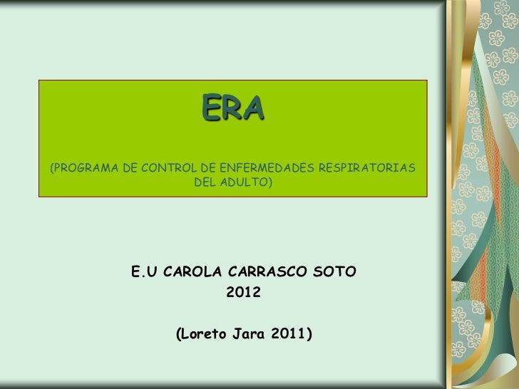 ERA(PROGRAMA DE CONTROL DE ENFERMEDADES RESPIRATORIAS                    DEL ADULTO)           E.U CAROLA CARRASCO SOTO   ...