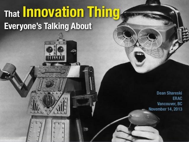 Innovation Thing  That Everyone's Talking About  Dean Shareski ERAC Vancouver, BC November 14, 2013
