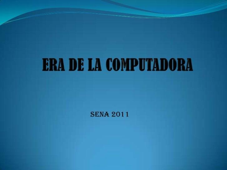 ERA DE LA COMPUTADORA <br />SENA 2011 <br />