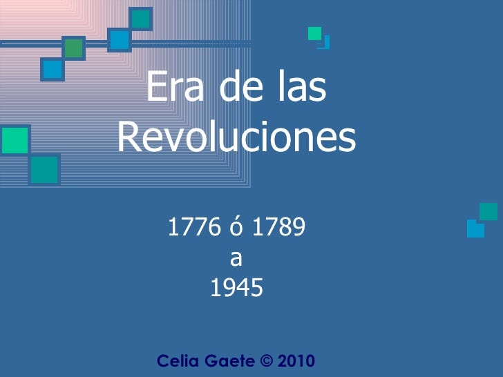 Era de las Revoluciones 1776 ó 1789 a 1945 Celia Gaete © 2010