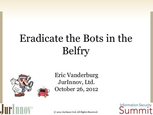 Eradicate the Bots in the Belfry Eric Vanderburg JurInnov, Ltd. October 26, 2012  © 2012 JurInnov Ltd. All Rights Reserved...