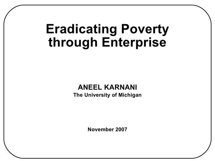 Eradicating Poverty through Enterprise <ul><li>ANEEL KARNANI </li></ul><ul><li>The University of Michigan </li></ul><ul><l...