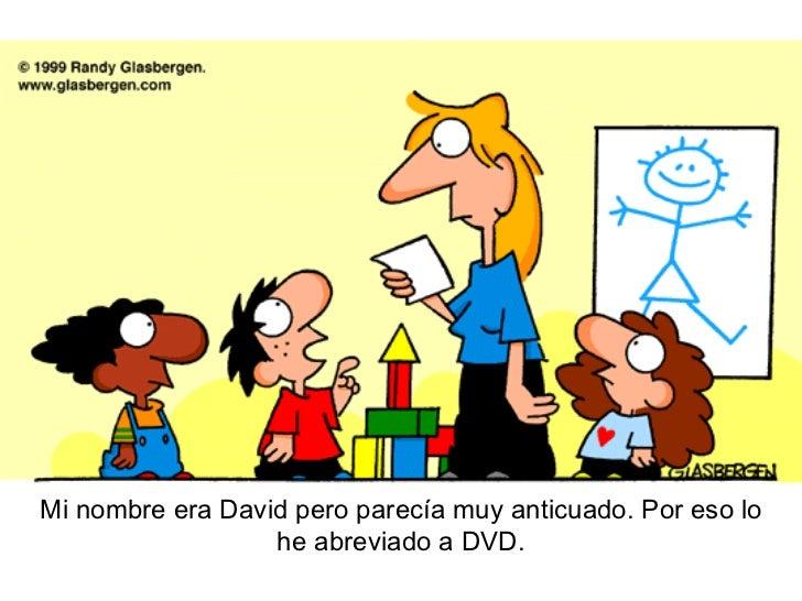 Mi nombre era David pero parecía muy anticuado. Por eso lo he abreviado a DVD.