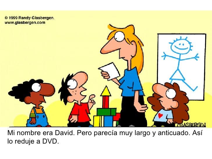 Mi nombre era David. Pero parecía muy largo y anticuado. Asílo reduje a DVD.