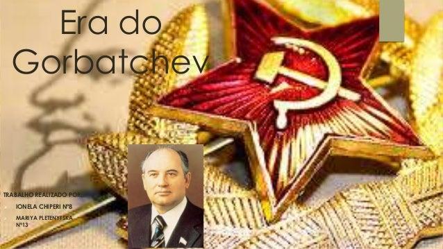 Era do Gorbatchev TRABALHO REALIZADO POR:  IONELA CHIPERI Nº8  MARIYA PLETENYTSKA Nº13