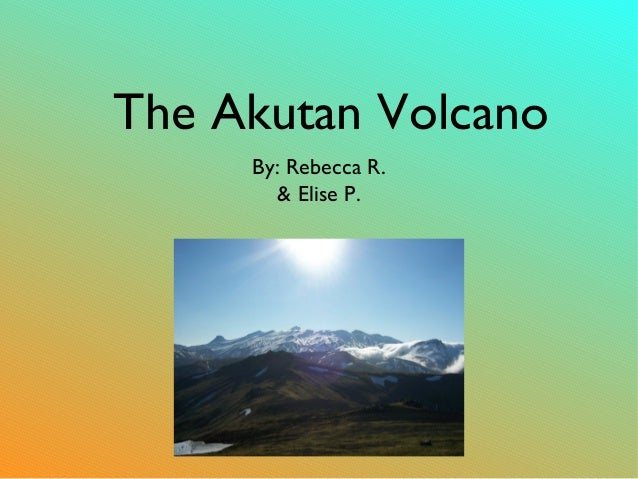 The Akutan Volcano By: Rebecca R. & Elise P.