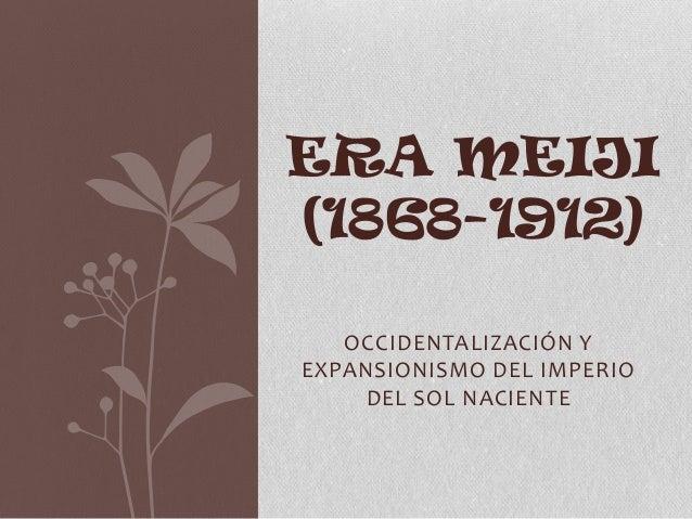 ERA MEIJI (1868-1912) OCCIDENTALIZACIÓN Y EXPANSIONISMO DEL IMPERIO DEL SOL NACIENTE