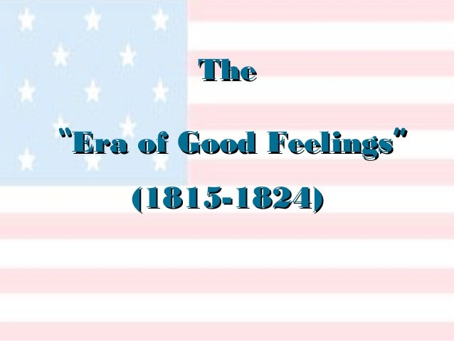 era of good feelings 2 essay The era of good feelings was the title of the period after the war of 1812 between the years of 1815 and 1825 the accuracy of this label however, is not accurate.