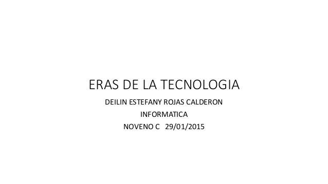 ERAS DE LA TECNOLOGIA DEILIN ESTEFANY ROJAS CALDERON INFORMATICA NOVENO C 29/01/2015