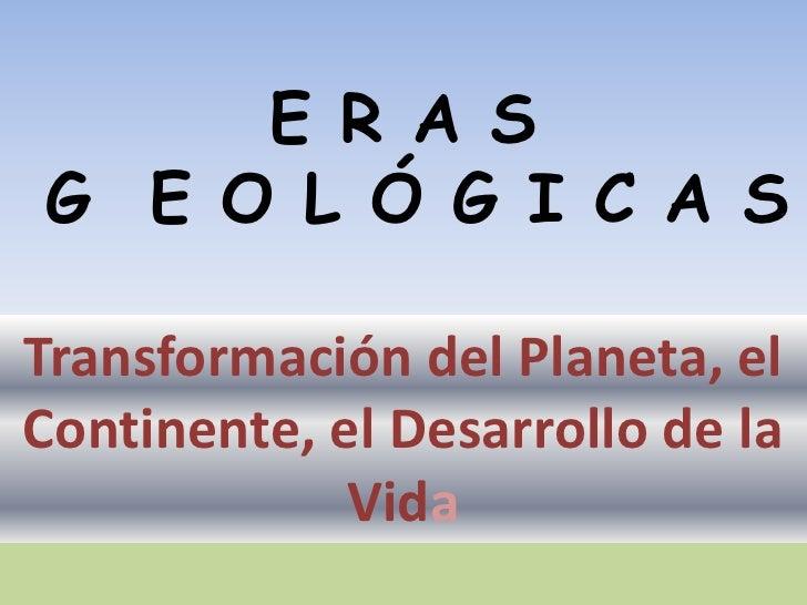 E R A S G  E O L Ó G I C A S<br />Transformación del Planeta, el Continente, el Desarrollo de la Vida <br />