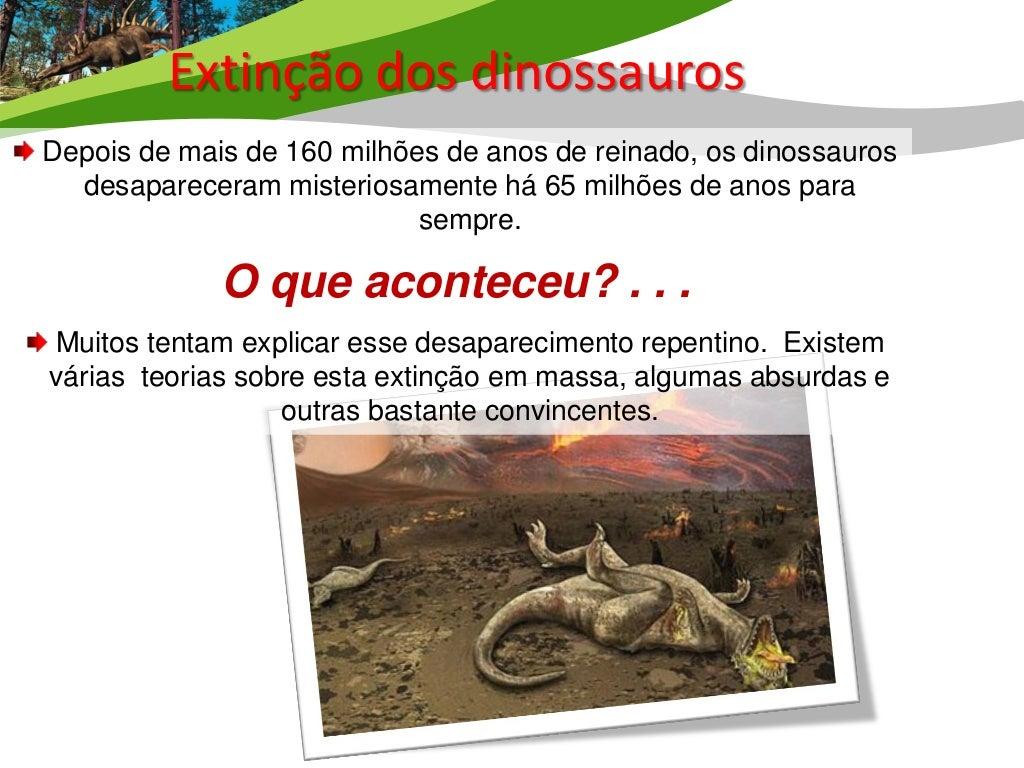 Extinção dos Dinossauros  É a teoria mais aceita. Uma enorme cratera foi encontrada no Golfodo México, evidenciando que há...