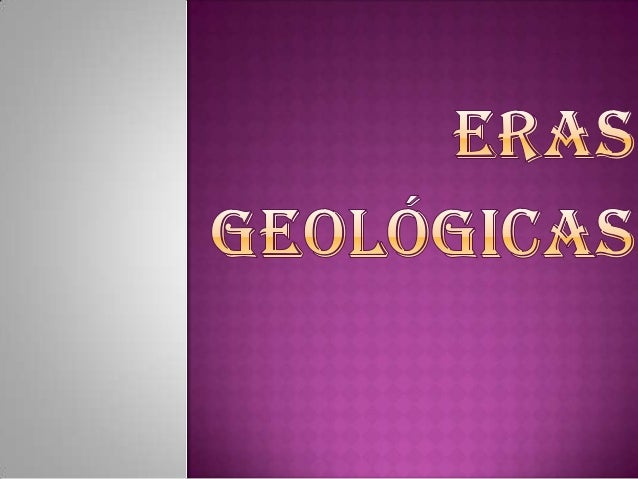  ¿Qué son las eras geológicas?  La era Arcaica incluye al periodo precámbrico  La era paleozoica  La era mesozoica  L...