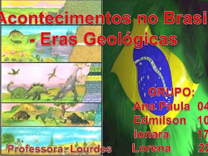 Acontecimentos no Brasil<br />- Eras Geológicas<br />GRUPO:<br />Ana Paula  04<br />Edmilson   10<br />Ionara        17<br...