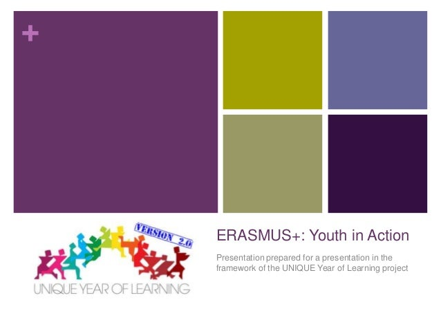 +  ERASMUS+: Youth in Action Presentation prepared for a presentation in the framework of the UNIQUE Year of Learning proj...