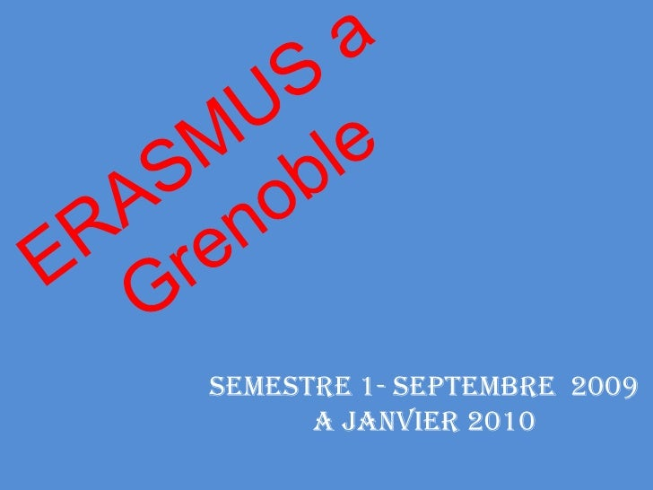 ERASMUS a Grenoble<br />Semestre 1- Septembre  2009 a Janvier 2010<br />