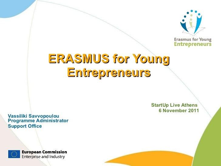 ERASMUS for Young Entrepreneurs StartUp Live Athens  6 November 201 1 Vassiliki Savvopoulou Programme Administrator Suppor...