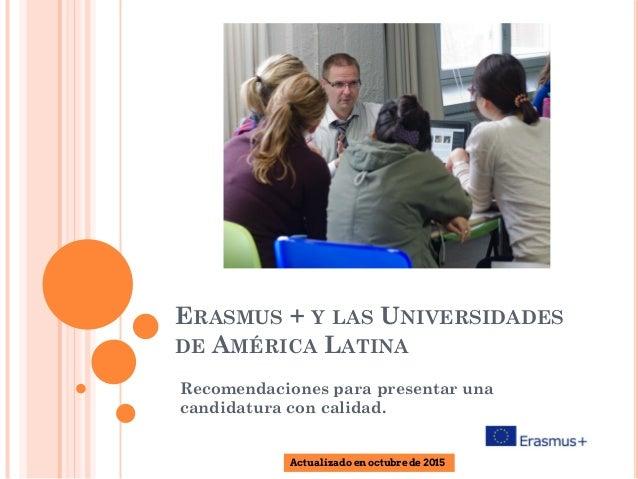 ERASMUS + Y LAS UNIVERSIDADES DE AMÉRICA LATINA Recomendaciones para presentar una candidatura con calidad. Actualizado en...