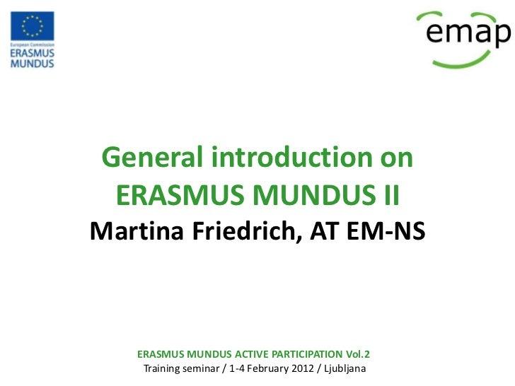 General introduction on ERASMUS MUNDUS IIMartina Friedrich, AT EM-NS   ERASMUS MUNDUS ACTIVE PARTICIPATION Vol.2    Traini...
