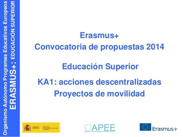 ERASMUS+: EDUCACIÓN SUPERIOR  Organismo Autónomo Programas Educativos Europeos  Erasmus+ Convocatoria de propuestas 2014 E...
