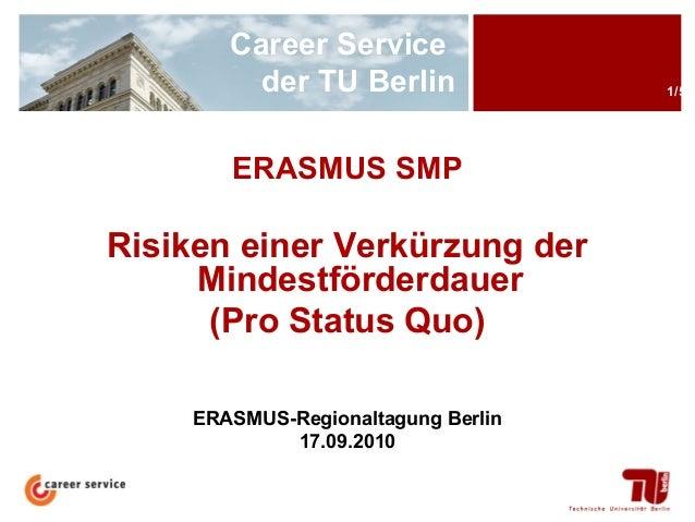 Career Service der TU Berlin ERASMUS SMP  Risiken einer Verkürzung der Mindestförderdauer (Pro Status Quo) ERASMUS-Regiona...