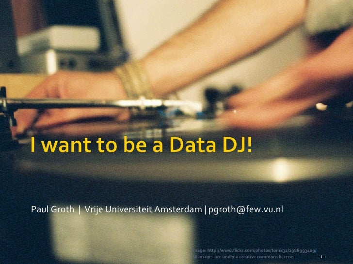 Paul Groth  |  Vrije Universiteit Amsterdam | pgroth@few.vu.nl Image: http://www.flickr.com/photos/tomk32/2988993409 / All...