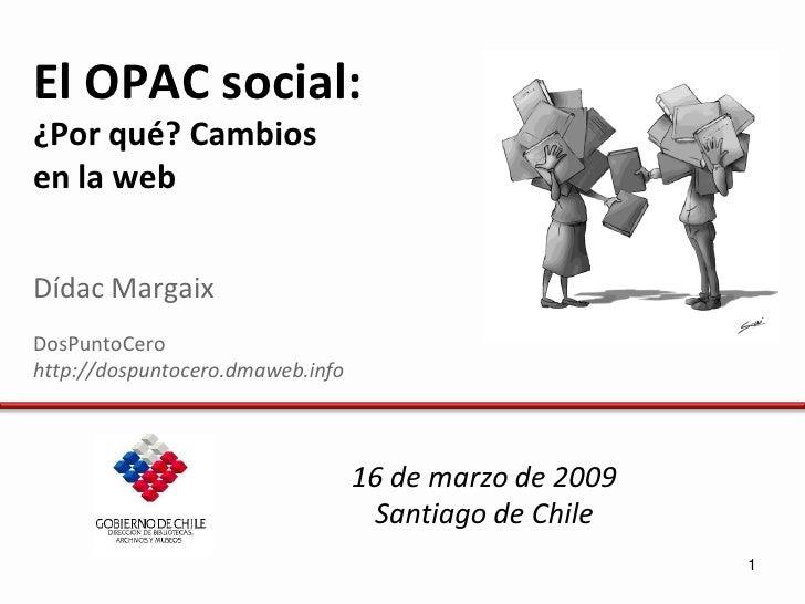 El OPAC social: ¿Por qué? Cambios en la web   Dídac Margaix DosPuntoCero http://dospuntocero.dmaweb.info                  ...