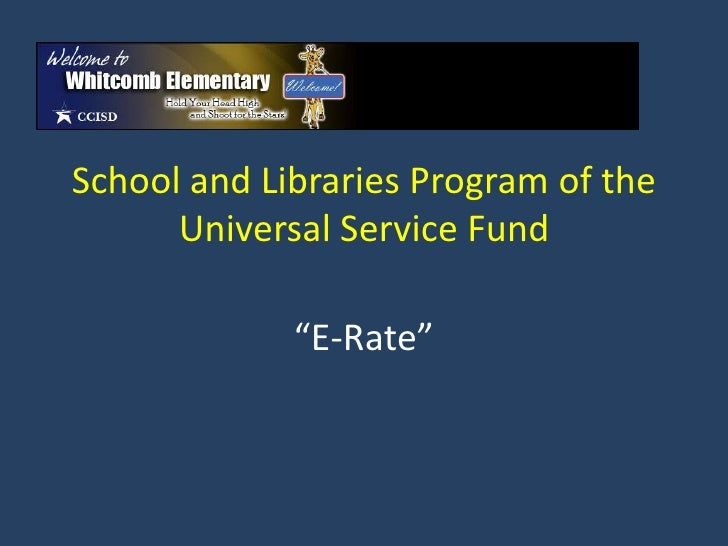 "School and Libraries Program of the      Universal Service Fund             ""E-Rate"""