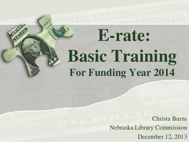 E-rate: Basic Training For Funding Year 2014  Christa Burns Nebraska Library Commission December 12, 2013