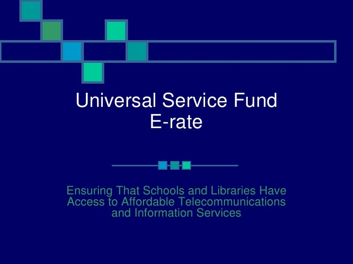 Universal Service Fund E-rate Ensuring That Schools and Libraries Have Access to Affordable Telecommunications and Informa...