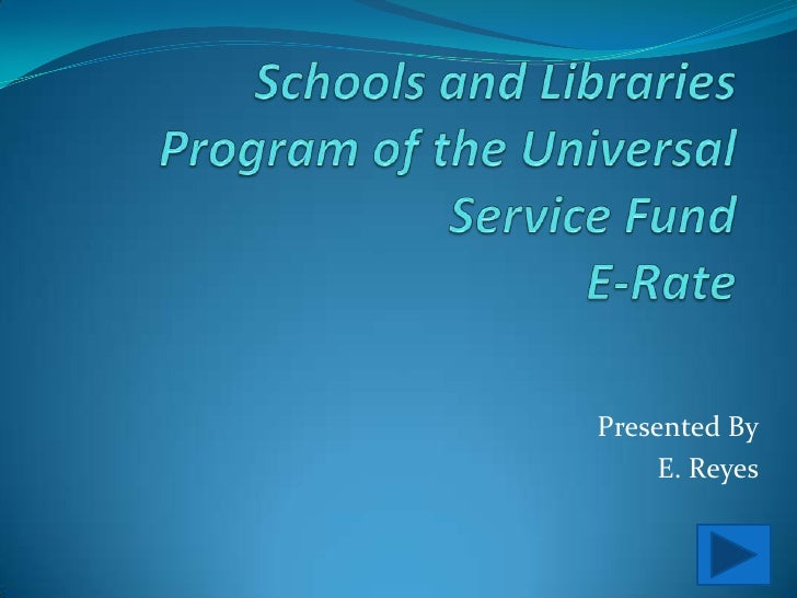 Schools and Libraries Program of the Universal Service FundE-Rate<br />Presented By<br />E. Reyes<br />
