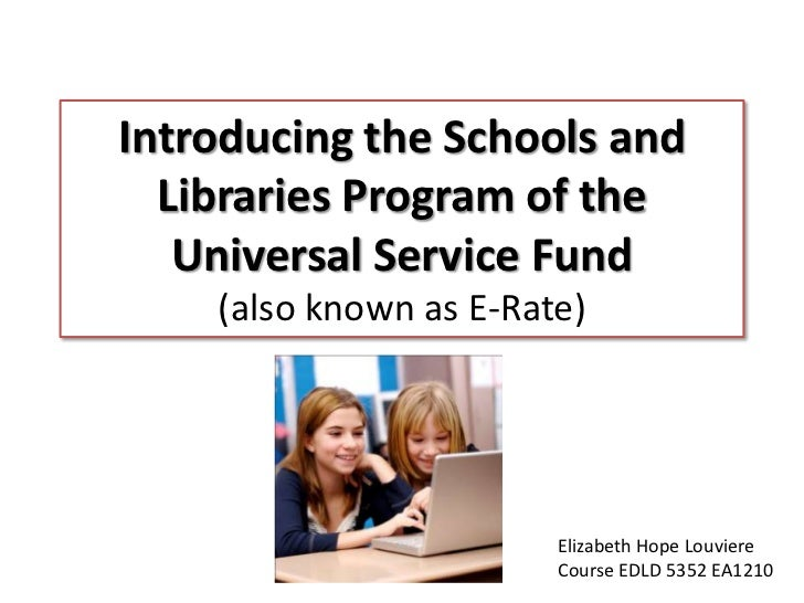 Introducing the Schools and Libraries Program of the Universal Service Fund (also known as E-Rate)<br />Elizabeth Hope Lou...