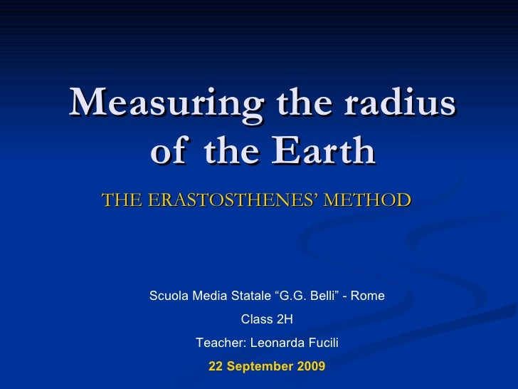 "Measuring the radius of the Earth THE ERASTOSTHENES' METHOD Scuola Media Statale ""G.G. Belli"" - Rome Class 2H Teacher: Leo..."