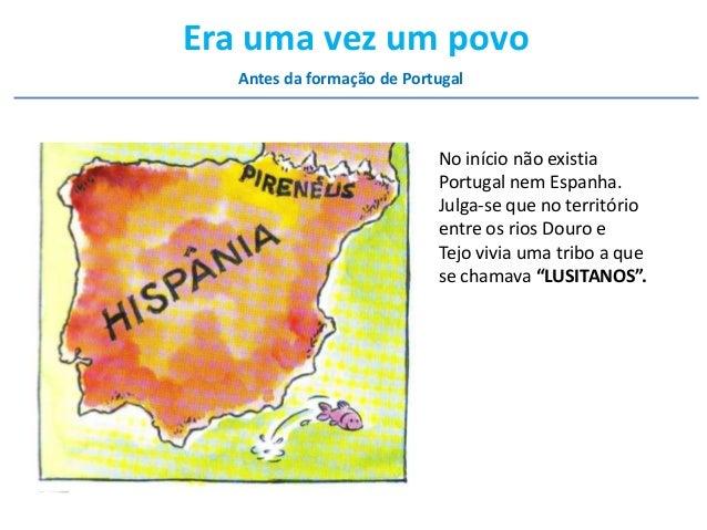 Era uma vez um povo Antes da formação de Portugal  No início não existia Portugal nem Espanha. Julga-se que no território ...