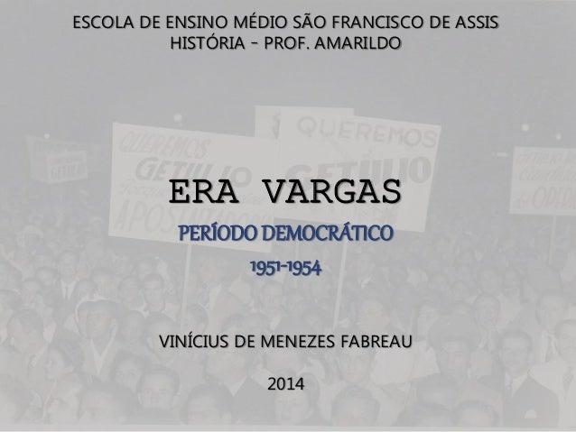 ESCOLA DE ENSINO MÉDIO SÃO FRANCISCO DE ASSIS  HISTÓRIA – PROF. AMARILDO  ERA VARGAS  PERÍODO DEMOCRÁTICO  1951-1954  VINÍ...