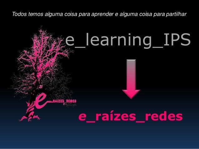 e_raízes_redes Todos temos alguma coisa para aprender e alguma coisa para partilhar e_learning_IPS
