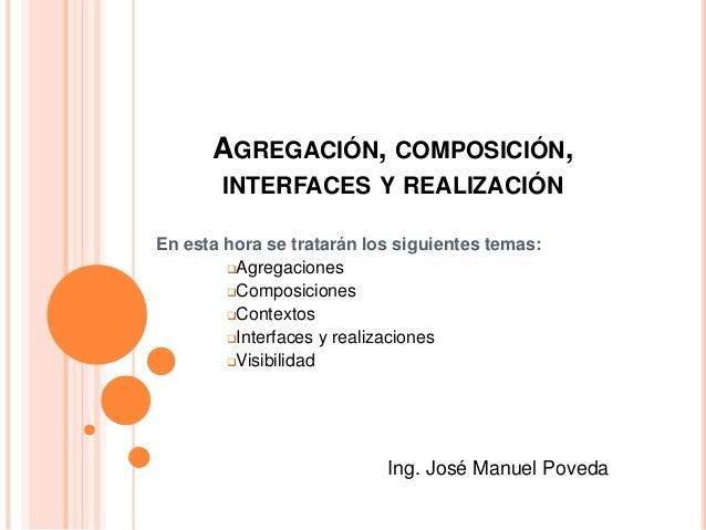 AGREGACIÓN, COMPOSICIÓN, INTERFACES Y REALIZACIÓN En esta hora se tratarán los siguientes temas: Agregaciones Composicio...