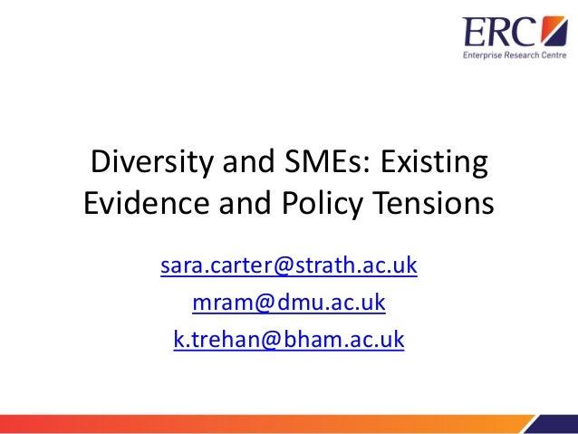Diversity and SMEs: Existing Evidence and Policy Tensions sara.carter@strath.ac.uk mram@dmu.ac.uk k.trehan@bham.ac.uk