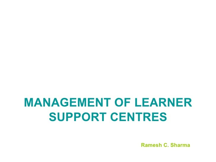 MANAGEMENT OF LEARNER SUPPORT CENTRES Ramesh C. Sharma