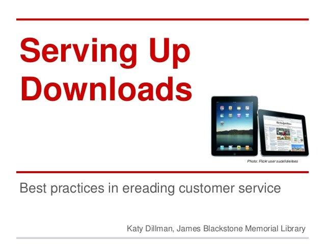 Serving UpDownloadsBest practices in ereading customer serviceKaty Dillman, James Blackstone Memorial LibraryPhoto: Flickr...