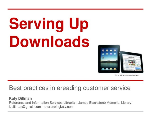Serving Up Downloads Photo: Flickr user sucelloleiloes  Best practices in ereading customer service Katy Dillman Reference...
