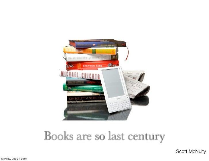 Books are so last century                                                    Scott McNulty Monday, May 24, 2010