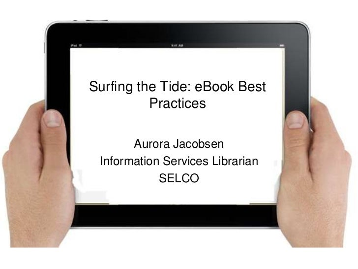 Surfing the Tide: eBook Best          Practices       Aurora Jacobsen Information Services Librarian            SELCO