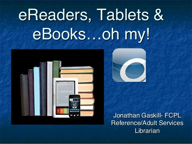 eReaders, Tablets & eBooks…oh my!!             Jonathan Gaskill- FCPL            Reference/Adult Services                 ...