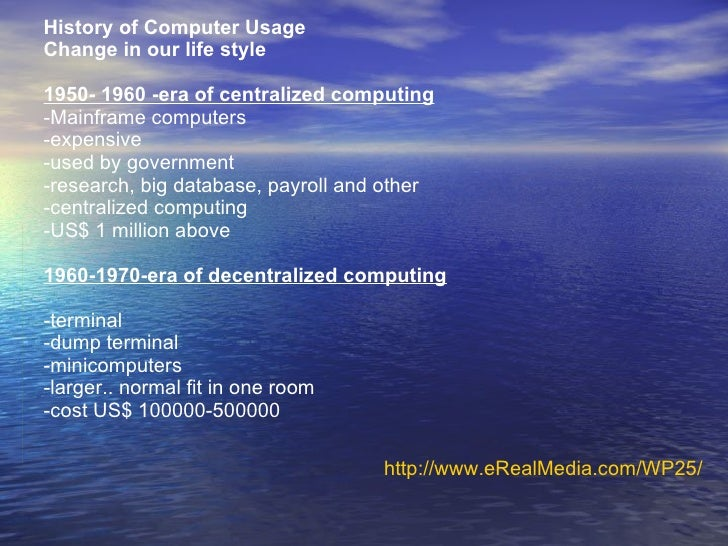 History of Computer Usage Change in our life style 1950- 1960 -era of centralized computing -Mainframe computers -expensiv...